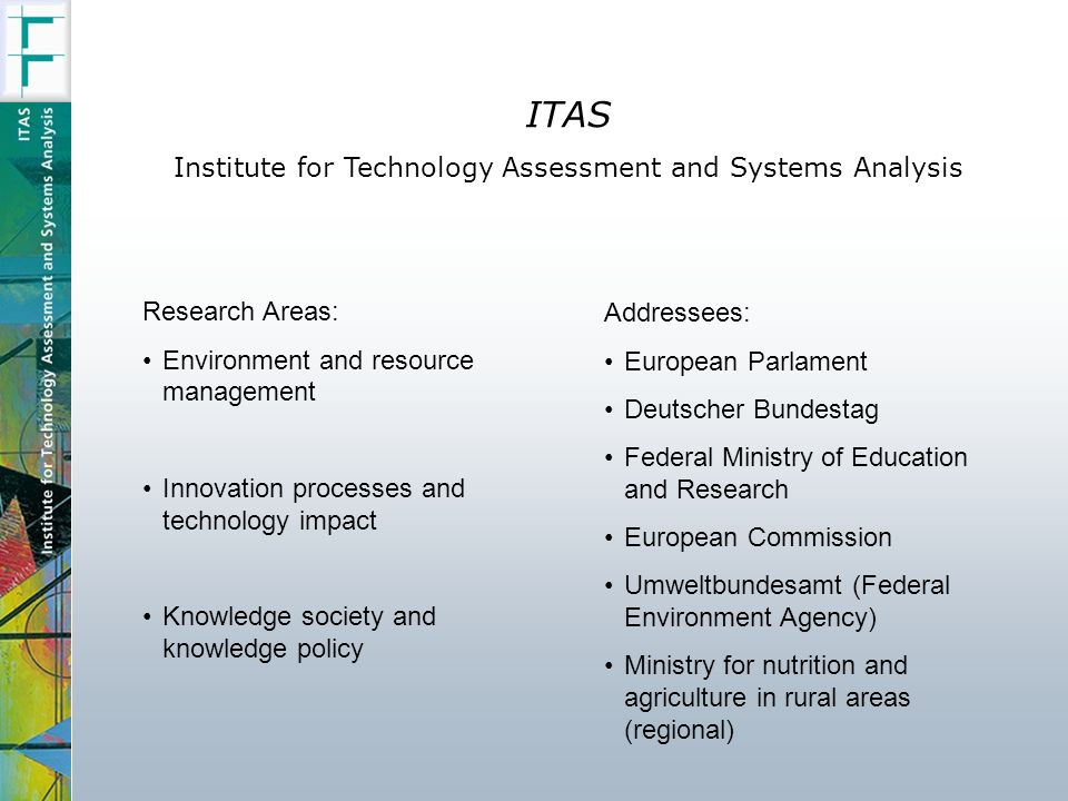 ITAS Institute for Technology Assessment and Systems Analysis Research Areas: Environment and resource management Innovation processes and technology impact Knowledge society and knowledge policy Addressees: European Parlament Deutscher Bundestag Federal Ministry of Education and Research European Commission Umweltbundesamt (Federal Environment Agency) Ministry for nutrition and agriculture in rural areas (regional)