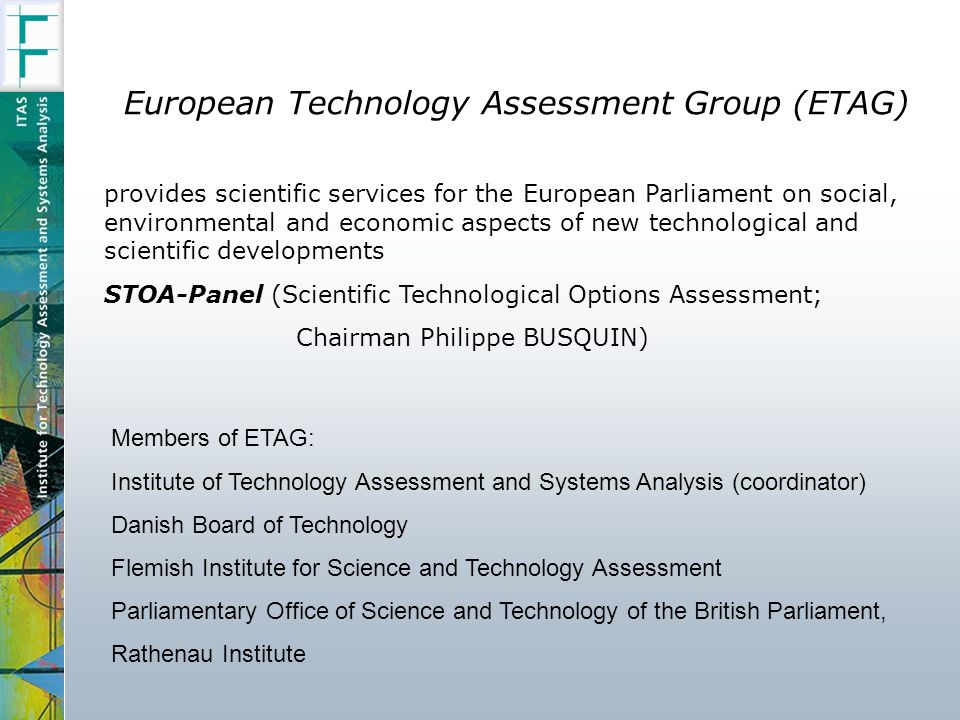 European Technology Assessment Group (ETAG) provides scientific services for the European Parliament on social, environmental and economic aspects of new technological and scientific developments STOA-Panel (Scientific Technological Options Assessment; Chairman Philippe BUSQUIN) Members of ETAG: Institute of Technology Assessment and Systems Analysis (coordinator) Danish Board of Technology Flemish Institute for Science and Technology Assessment Parliamentary Office of Science and Technology of the British Parliament, Rathenau Institute