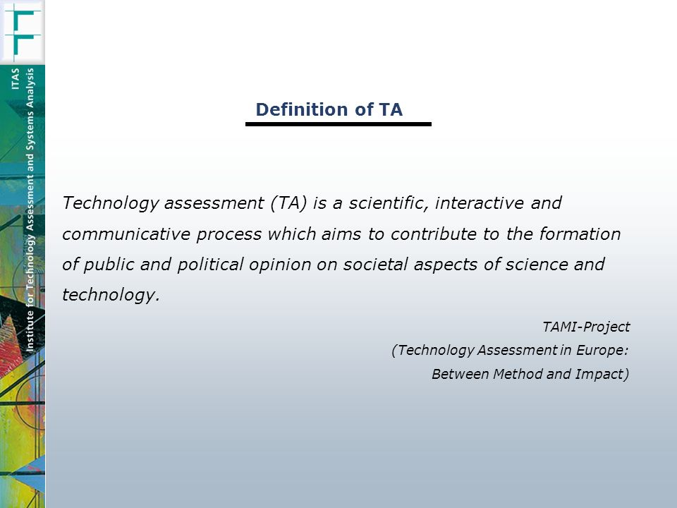 Technology assessment (TA) is a scientific, interactive and communicative process which aims to contribute to the formation of public and political opinion on societal aspects of science and technology.
