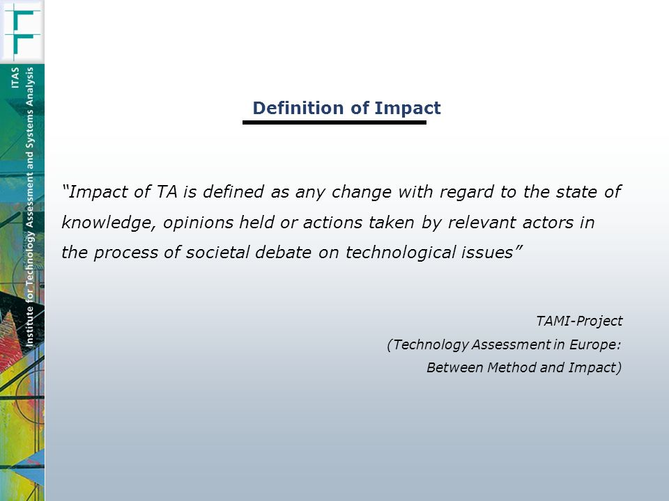 Impact of TA is defined as any change with regard to the state of knowledge, opinions held or actions taken by relevant actors in the process of societal debate on technological issues TAMI-Project (Technology Assessment in Europe: Between Method and Impact) Definition of Impact