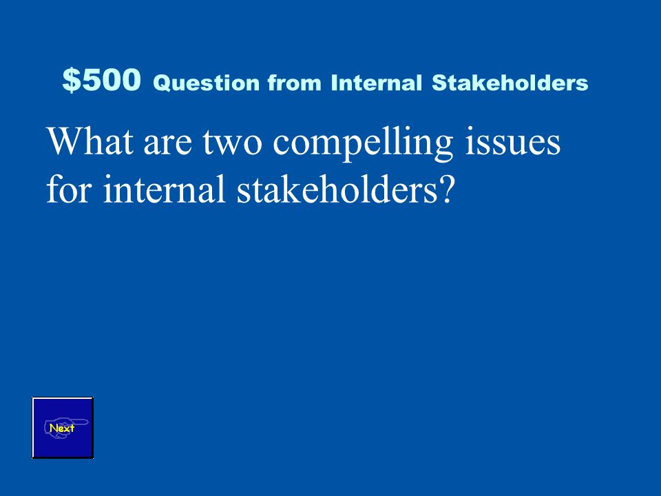$500 Question from Internal Stakeholders What are two compelling issues for internal stakeholders