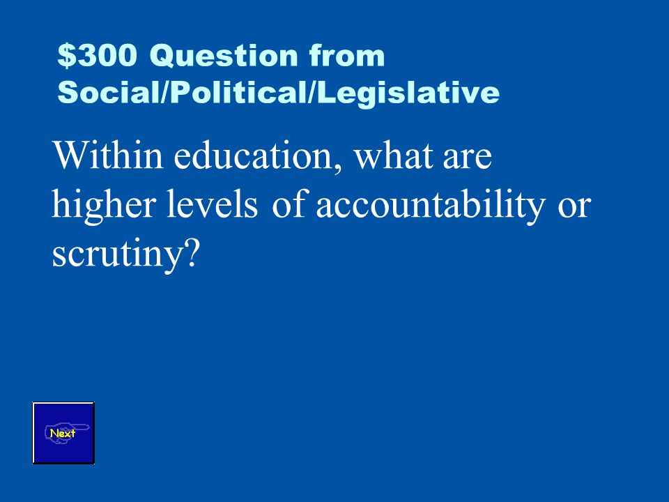 $300 Question from Social/Political/Legislative Within education, what are higher levels of accountability or scrutiny
