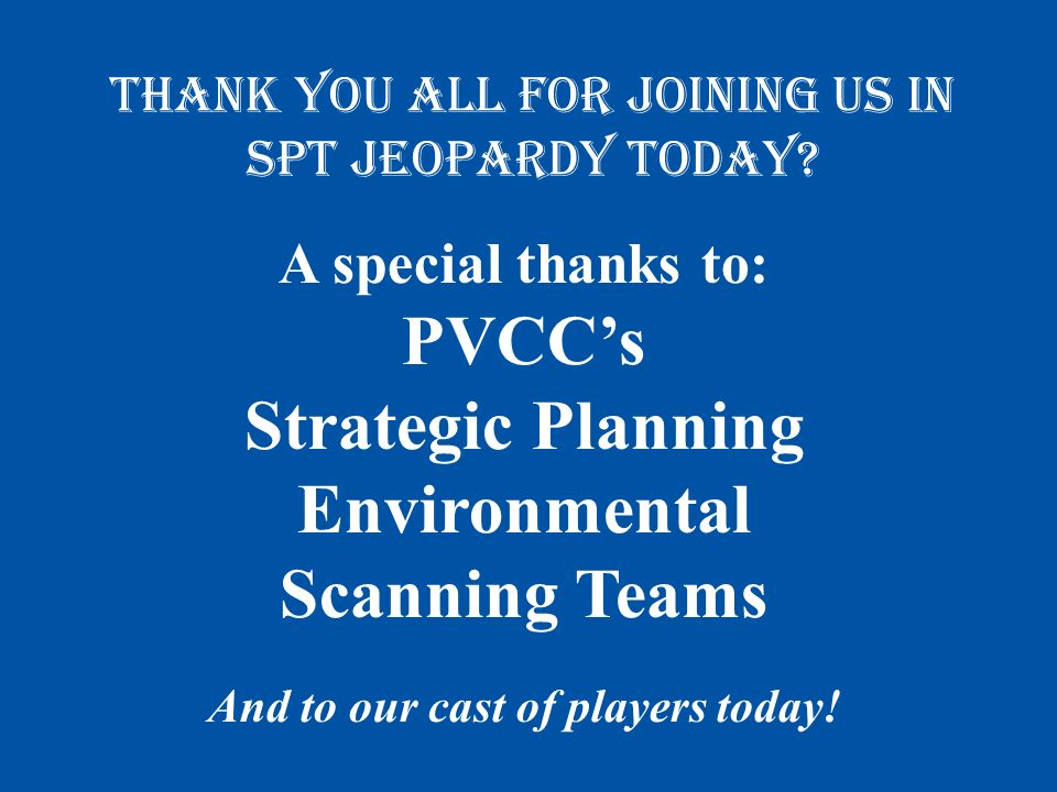 A special thanks to: PVCCs Strategic Planning Environmental Scanning Teams And to our cast of players today.
