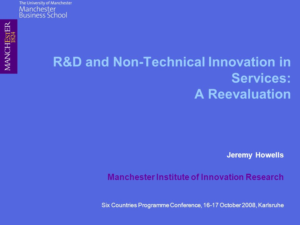 R&D and Non-Technical Innovation in Services: A Reevaluation Jeremy Howells Manchester Institute of Innovation Research Six Countries Programme Conference, 16-17 October 2008, Karlsruhe