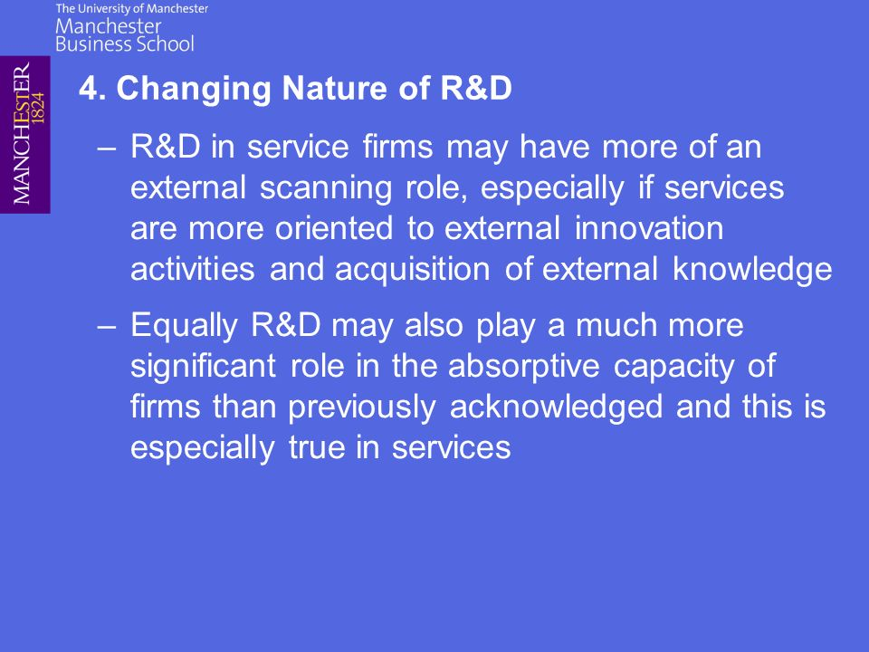 –R&D in service firms may have more of an external scanning role, especially if services are more oriented to external innovation activities and acquisition of external knowledge –Equally R&D may also play a much more significant role in the absorptive capacity of firms than previously acknowledged and this is especially true in services 4.