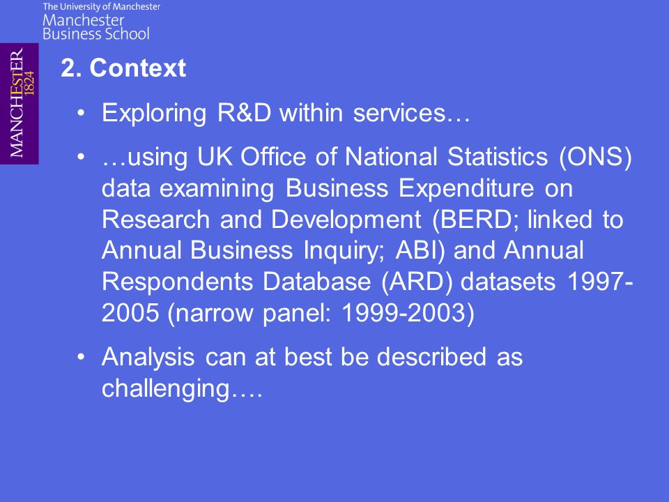 Exploring R&D within services… …using UK Office of National Statistics (ONS) data examining Business Expenditure on Research and Development (BERD; linked to Annual Business Inquiry; ABI) and Annual Respondents Database (ARD) datasets 1997- 2005 (narrow panel: 1999-2003) Analysis can at best be described as challenging….