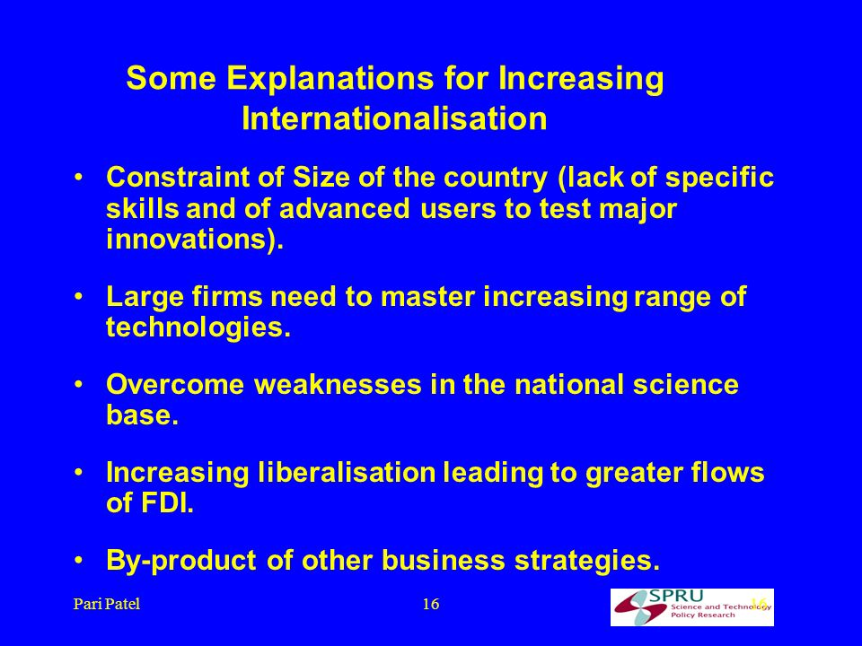 Pari Patel16 Some Explanations for Increasing Internationalisation Constraint of Size of the country (lack of specific skills and of advanced users to test major innovations).