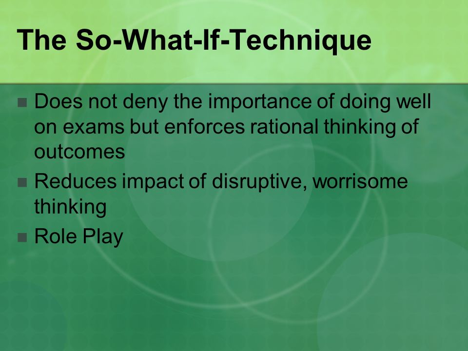 The So-What-If-Technique Does not deny the importance of doing well on exams but enforces rational thinking of outcomes Reduces impact of disruptive, worrisome thinking Role Play