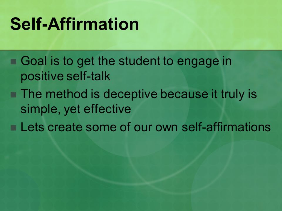 Self-Affirmation Goal is to get the student to engage in positive self-talk The method is deceptive because it truly is simple, yet effective Lets create some of our own self-affirmations