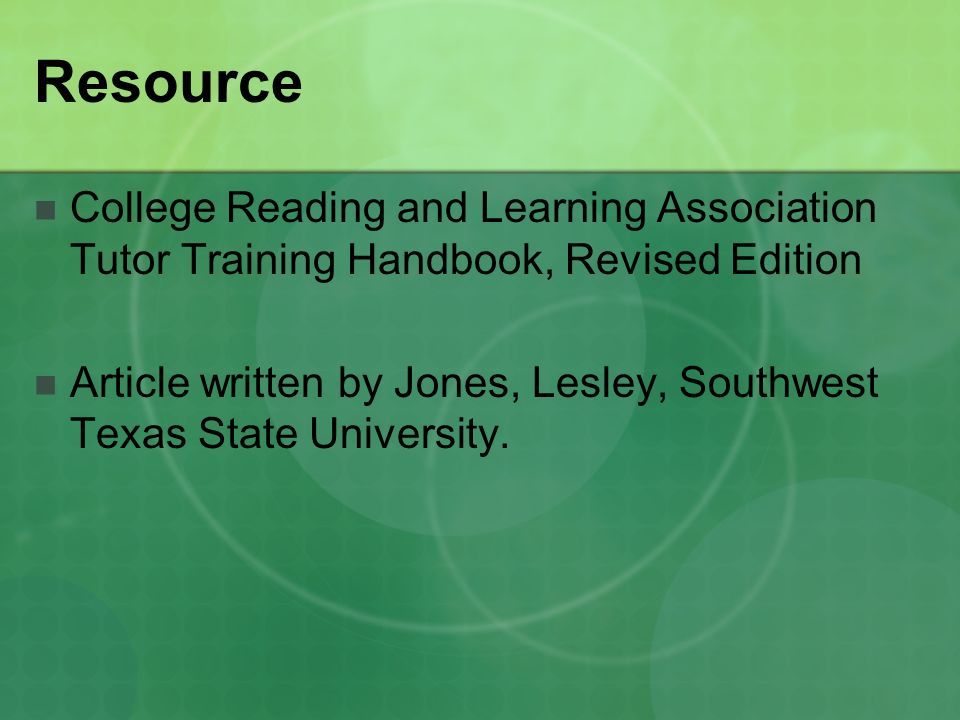 Resource College Reading and Learning Association Tutor Training Handbook, Revised Edition Article written by Jones, Lesley, Southwest Texas State University.