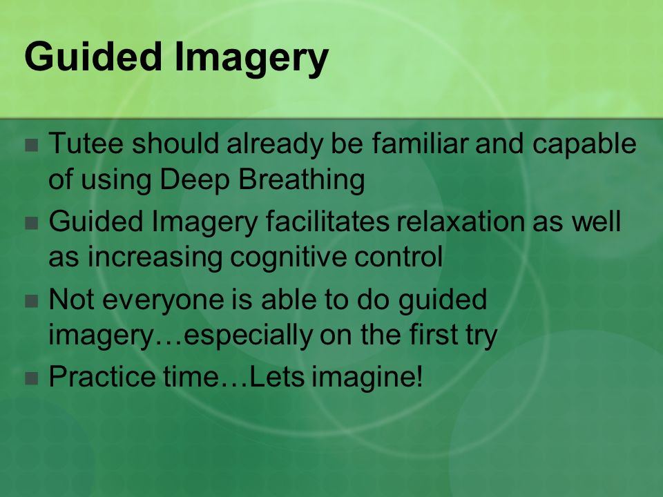 Guided Imagery Tutee should already be familiar and capable of using Deep Breathing Guided Imagery facilitates relaxation as well as increasing cognitive control Not everyone is able to do guided imagery…especially on the first try Practice time…Lets imagine!