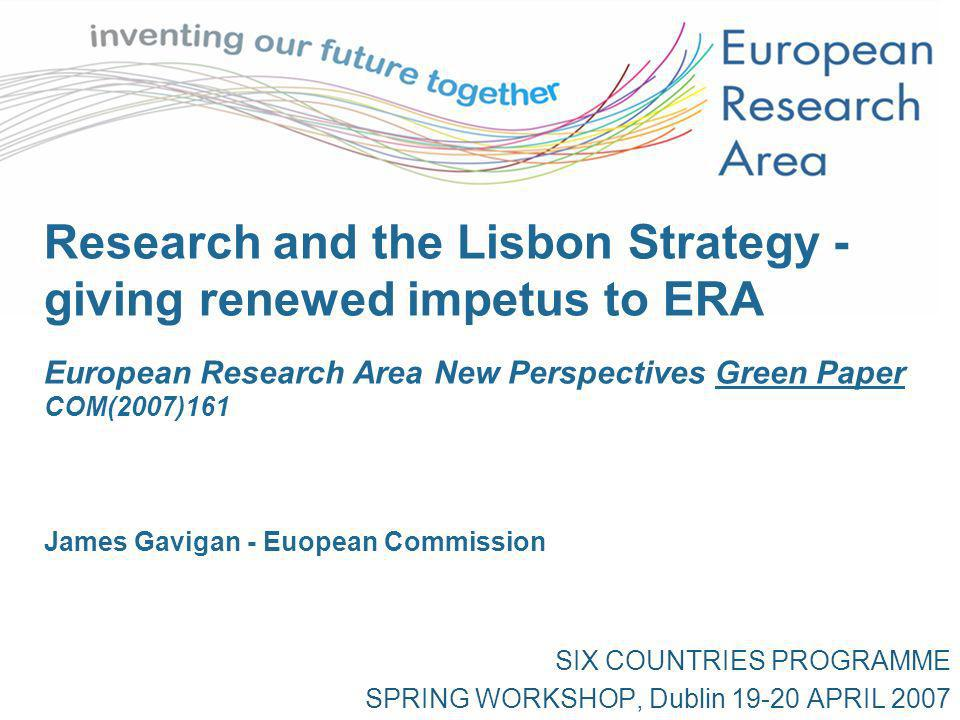 Research and the Lisbon Strategy - giving renewed impetus to ERA European Research Area New Perspectives Green Paper COM(2007)161 James Gavigan - Euopean Commission SIX COUNTRIES PROGRAMME SPRING WORKSHOP, Dublin 19-20 APRIL 2007