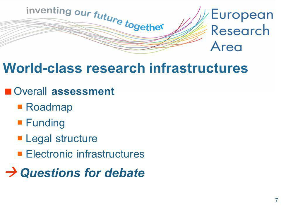 7 World-class research infrastructures Overall assessment Roadmap Funding Legal structure Electronic infrastructures Questions for debate