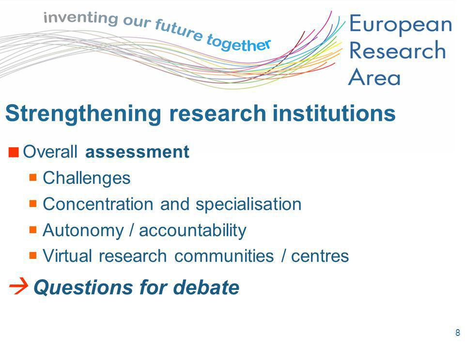 8 Strengthening research institutions Overall assessment Challenges Concentration and specialisation Autonomy / accountability Virtual research communities / centres Questions for debate
