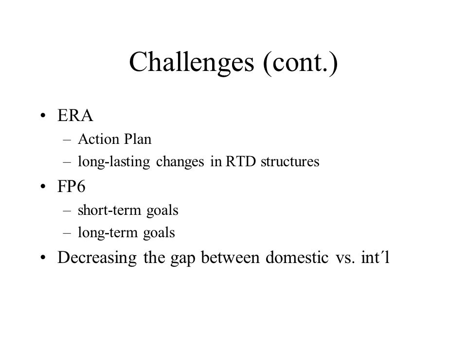 Challenges (cont.) ERA –Action Plan –long-lasting changes in RTD structures FP6 –short-term goals –long-term goals Decreasing the gap between domestic vs.