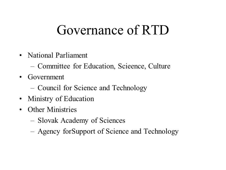 Governance of RTD National Parliament –Committee for Education, Scieence, Culture Government –Council for Science and Technology Ministry of Education Other Ministries –Slovak Academy of Sciences –Agency forSupport of Science and Technology