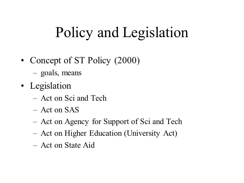 Policy and Legislation Concept of ST Policy (2000) –goals, means Legislation –Act on Sci and Tech –Act on SAS –Act on Agency for Support of Sci and Tech –Act on Higher Education (University Act) –Act on State Aid