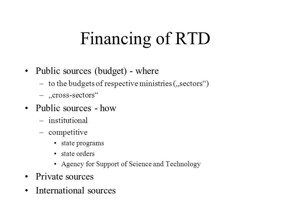 Financing of RTD Public sources (budget) - where –to the budgets of respective ministries (sectors) –cross-sectors Public sources - how –institutional –competitive state programs state orders Agency for Support of Science and Technology Private sources International sources