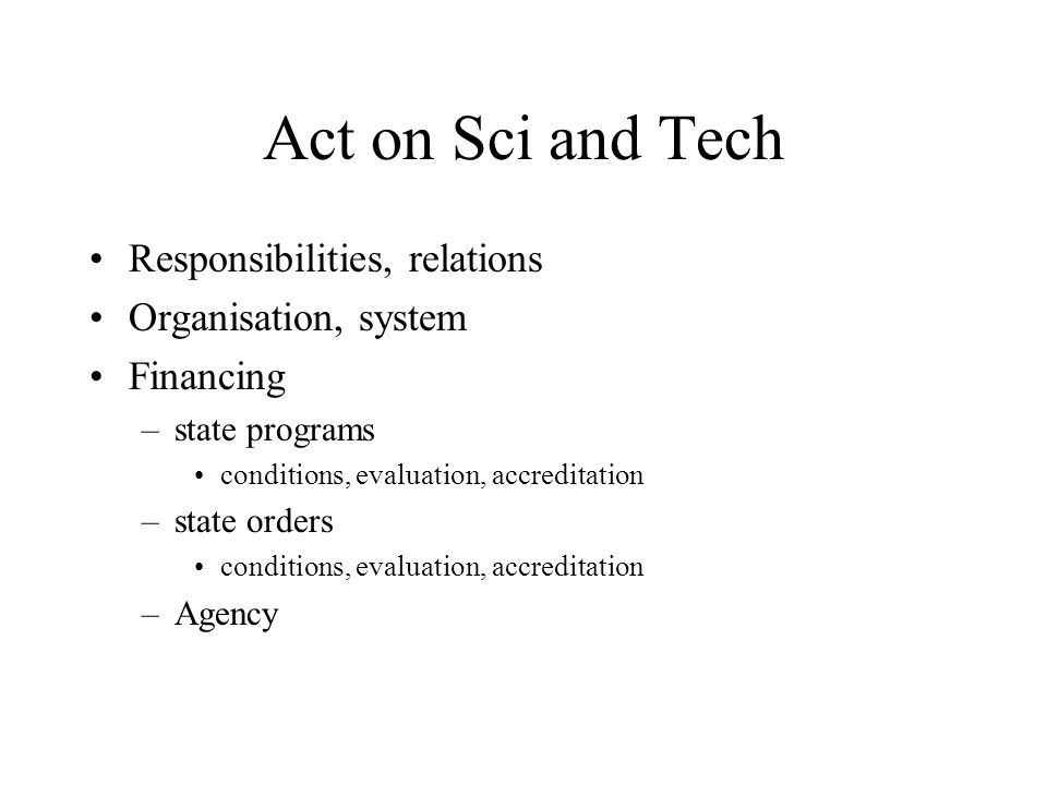 Act on Sci and Tech Responsibilities, relations Organisation, system Financing –state programs conditions, evaluation, accreditation –state orders conditions, evaluation, accreditation –Agency