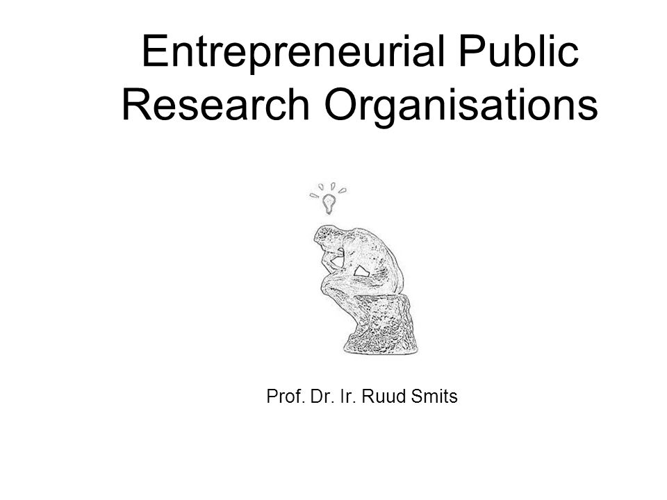 Entrepreneurial Public Research Organisations Prof. Dr. Ir. Ruud Smits Prof. dr. ir. Ruud E. Smits