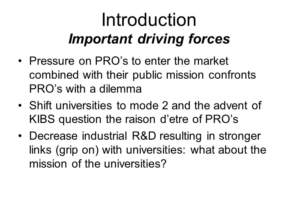 Introduction Important driving forces Pressure on PROs to enter the market combined with their public mission confronts PROs with a dilemma Shift universities to mode 2 and the advent of KIBS question the raison detre of PROs Decrease industrial R&D resulting in stronger links (grip on) with universities: what about the mission of the universities