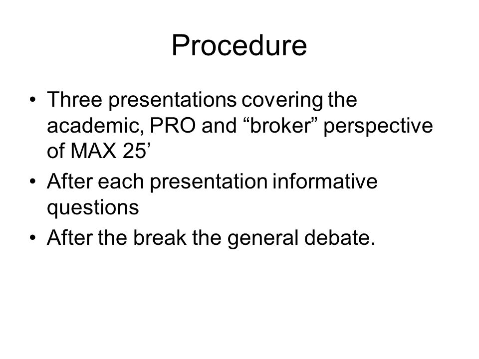 Procedure Three presentations covering the academic, PRO and broker perspective of MAX 25 After each presentation informative questions After the break the general debate.