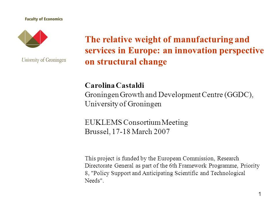 1 The relative weight of manufacturing and services in Europe: an innovation perspective on structural change Carolina Castaldi Groningen Growth and Development Centre (GGDC), University of Groningen EUKLEMS Consortium Meeting Brussel, 17-18 March 2007 This project is funded by the European Commission, Research Directorate General as part of the 6th Framework Programme, Priority 8, Policy Support and Anticipating Scientific and Technological Needs .