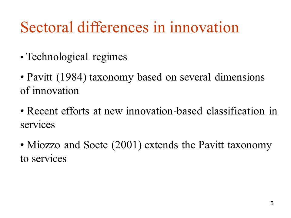 5 Sectoral differences in innovation Technological regimes Pavitt (1984) taxonomy based on several dimensions of innovation Recent efforts at new innovation-based classification in services Miozzo and Soete (2001) extends the Pavitt taxonomy to services
