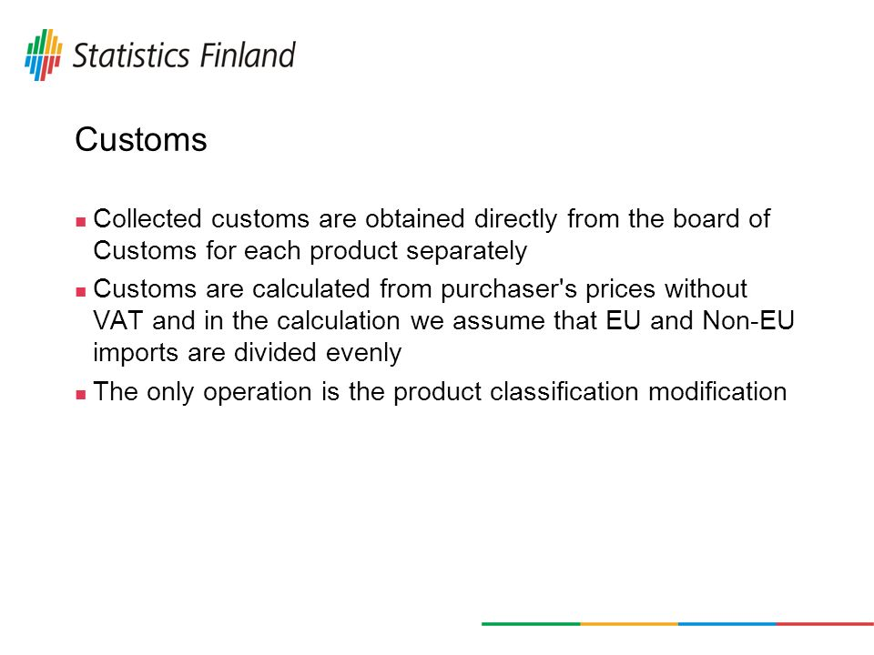 Customs Collected customs are obtained directly from the board of Customs for each product separately Customs are calculated from purchaser s prices without VAT and in the calculation we assume that EU and Non-EU imports are divided evenly The only operation is the product classification modification