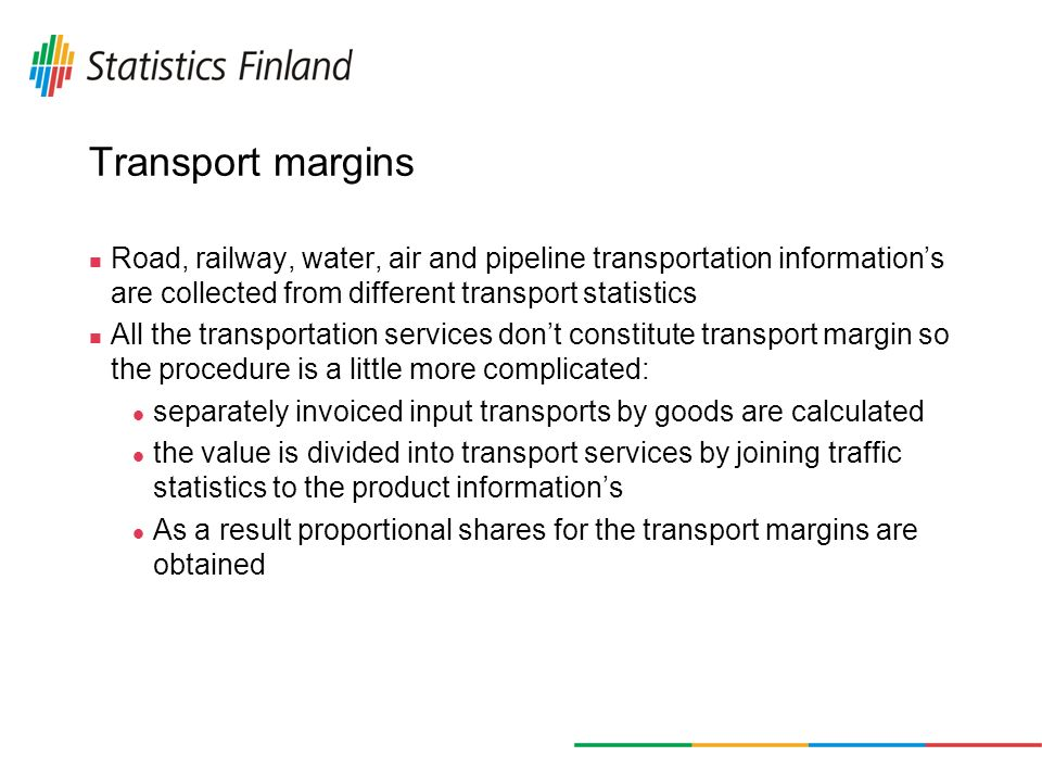 Transport margins Road, railway, water, air and pipeline transportation informations are collected from different transport statistics All the transportation services dont constitute transport margin so the procedure is a little more complicated: separately invoiced input transports by goods are calculated the value is divided into transport services by joining traffic statistics to the product informations As a result proportional shares for the transport margins are obtained