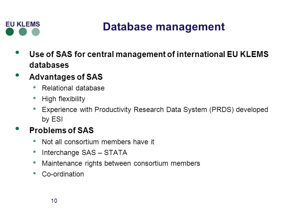 10 Database management Use of SAS for central management of international EU KLEMS databases Advantages of SAS Relational database High flexibility Experience with Productivity Research Data System (PRDS) developed by ESI Problems of SAS Not all consortium members have it Interchange SAS – STATA Maintenance rights between consortium members Co-ordination