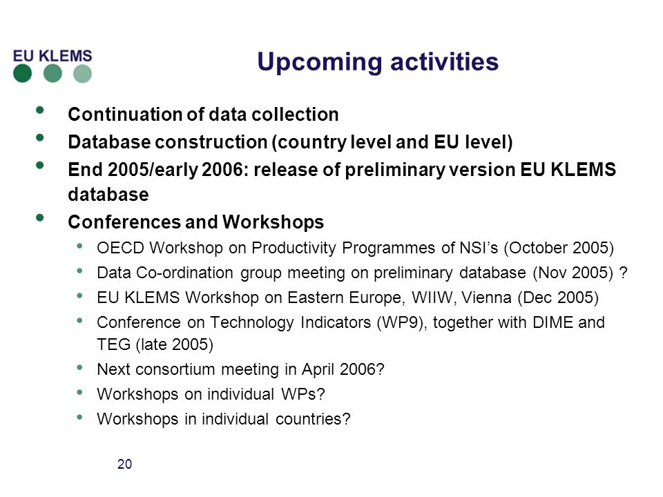20 Upcoming activities Continuation of data collection Database construction (country level and EU level) End 2005/early 2006: release of preliminary version EU KLEMS database Conferences and Workshops OECD Workshop on Productivity Programmes of NSIs (October 2005) Data Co-ordination group meeting on preliminary database (Nov 2005) .