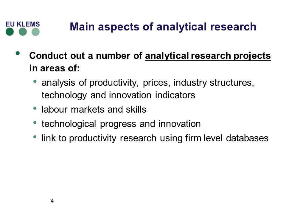 4 Main aspects of analytical research Conduct out a number of analytical research projects in areas of: analysis of productivity, prices, industry structures, technology and innovation indicators labour markets and skills technological progress and innovation link to productivity research using firm level databases