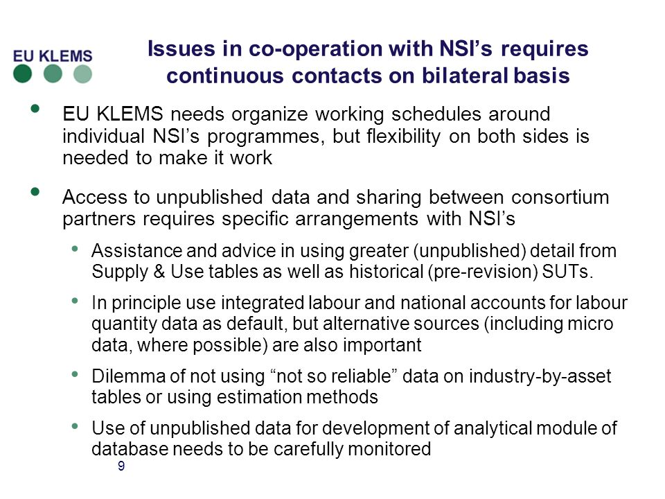 9 Issues in co-operation with NSIs requires continuous contacts on bilateral basis EU KLEMS needs organize working schedules around individual NSIs programmes, but flexibility on both sides is needed to make it work Access to unpublished data and sharing between consortium partners requires specific arrangements with NSIs Assistance and advice in using greater (unpublished) detail from Supply & Use tables as well as historical (pre-revision) SUTs.