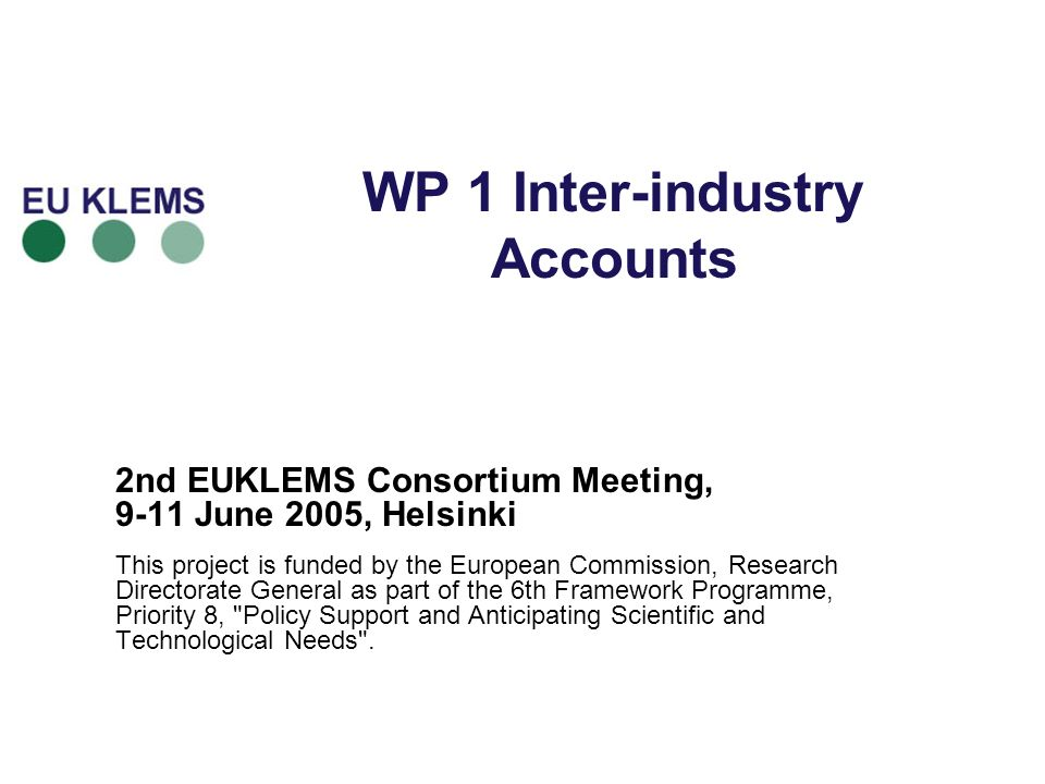 WP 1 Inter-industry Accounts 2nd EUKLEMS Consortium Meeting, 9-11 June 2005, Helsinki This project is funded by the European Commission, Research Directorate General as part of the 6th Framework Programme, Priority 8, Policy Support and Anticipating Scientific and Technological Needs .