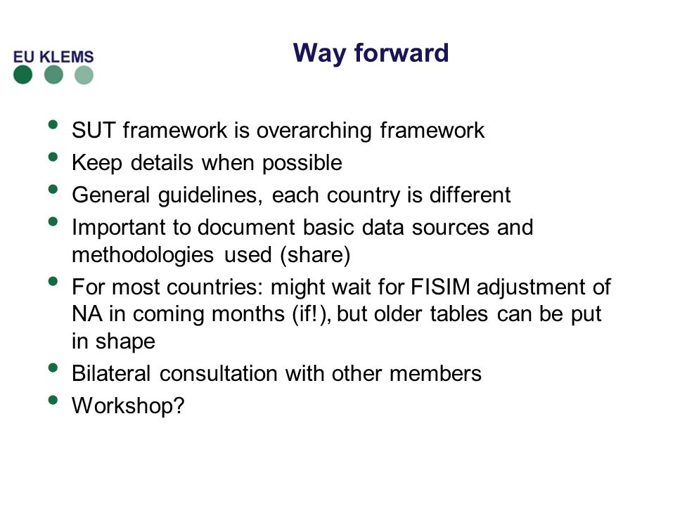 Way forward SUT framework is overarching framework Keep details when possible General guidelines, each country is different Important to document basic data sources and methodologies used (share) For most countries: might wait for FISIM adjustment of NA in coming months (if!), but older tables can be put in shape Bilateral consultation with other members Workshop