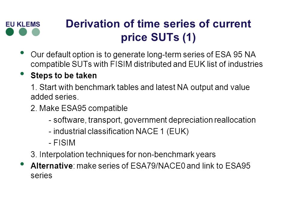 Derivation of time series of current price SUTs (1) Our default option is to generate long-term series of ESA 95 NA compatible SUTs with FISIM distributed and EUK list of industries Steps to be taken 1.