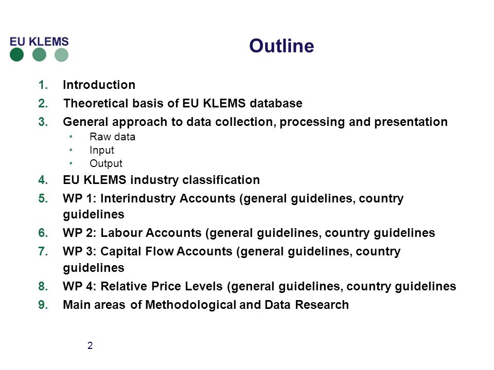 2 Outline 1.Introduction 2.Theoretical basis of EU KLEMS database 3.General approach to data collection, processing and presentation Raw data Input Output 4.EU KLEMS industry classification 5.WP 1: Interindustry Accounts (general guidelines, country guidelines 6.WP 2: Labour Accounts (general guidelines, country guidelines 7.WP 3: Capital Flow Accounts (general guidelines, country guidelines 8.WP 4: Relative Price Levels (general guidelines, country guidelines 9.Main areas of Methodological and Data Research
