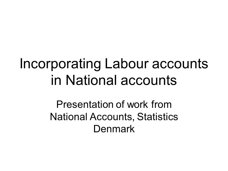 Incorporating Labour accounts in National accounts Presentation of work from National Accounts, Statistics Denmark