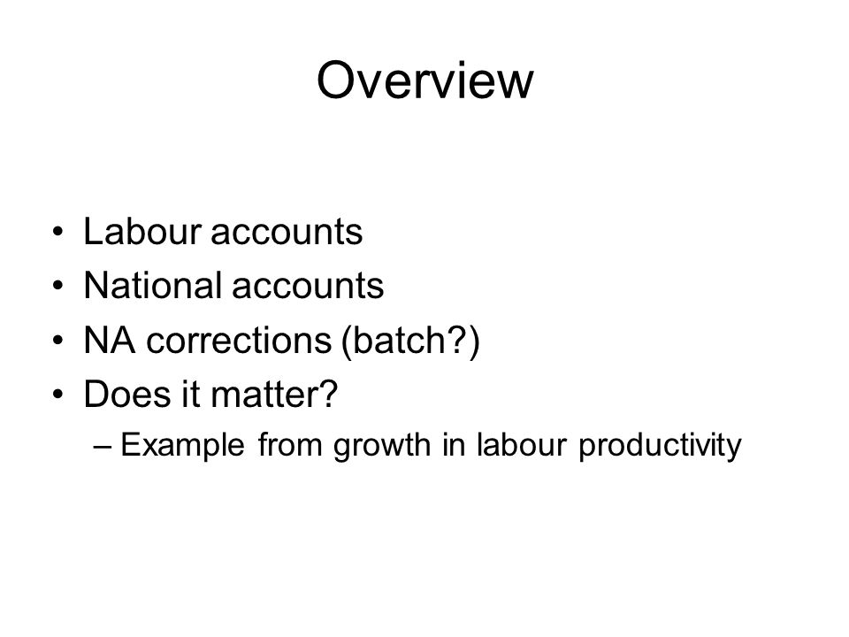 Overview Labour accounts National accounts NA corrections (batch ) Does it matter.