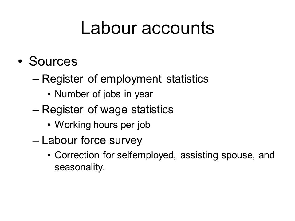 Labour accounts Sources –Register of employment statistics Number of jobs in year –Register of wage statistics Working hours per job –Labour force survey Correction for selfemployed, assisting spouse, and seasonality.