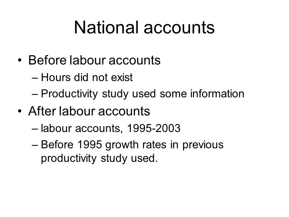National accounts Before labour accounts –Hours did not exist –Productivity study used some information After labour accounts –labour accounts, 1995-2003 –Before 1995 growth rates in previous productivity study used.