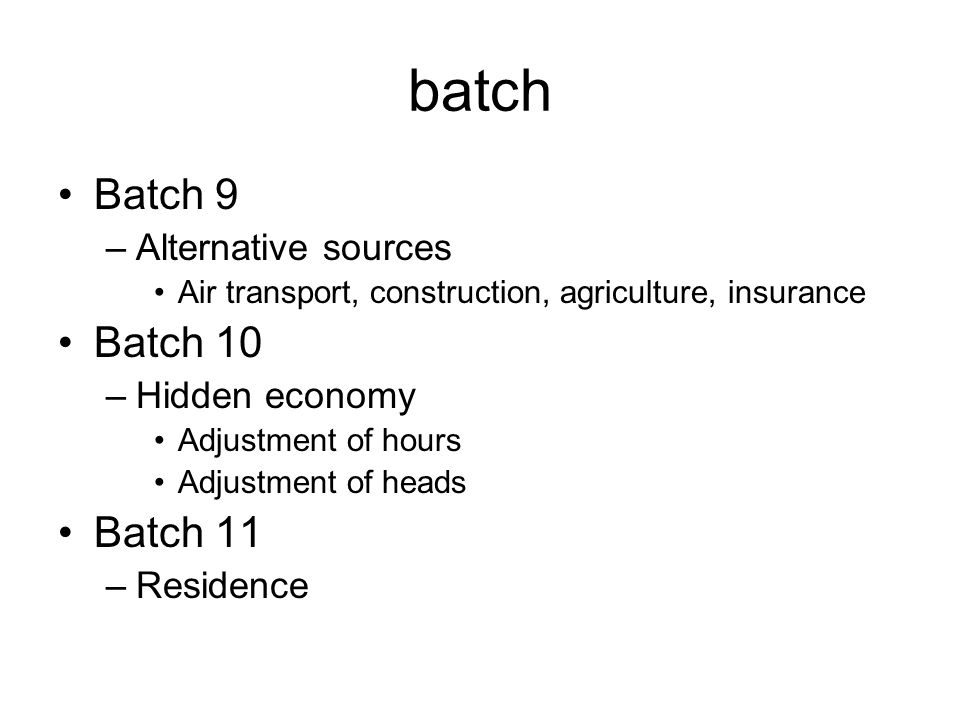 batch Batch 9 –Alternative sources Air transport, construction, agriculture, insurance Batch 10 –Hidden economy Adjustment of hours Adjustment of heads Batch 11 –Residence