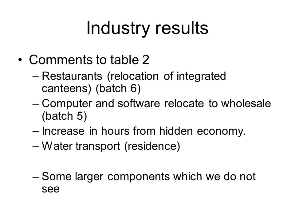 Industry results Comments to table 2 –Restaurants (relocation of integrated canteens) (batch 6) –Computer and software relocate to wholesale (batch 5) –Increase in hours from hidden economy.