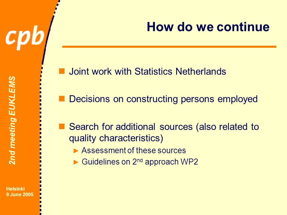 2nd meeting EUKLEMS Helsinki 9 June 2005 How do we continue Joint work with Statistics Netherlands Decisions on constructing persons employed Search for additional sources (also related to quality characteristics) Assessment of these sources Guidelines on 2 nd approach WP2