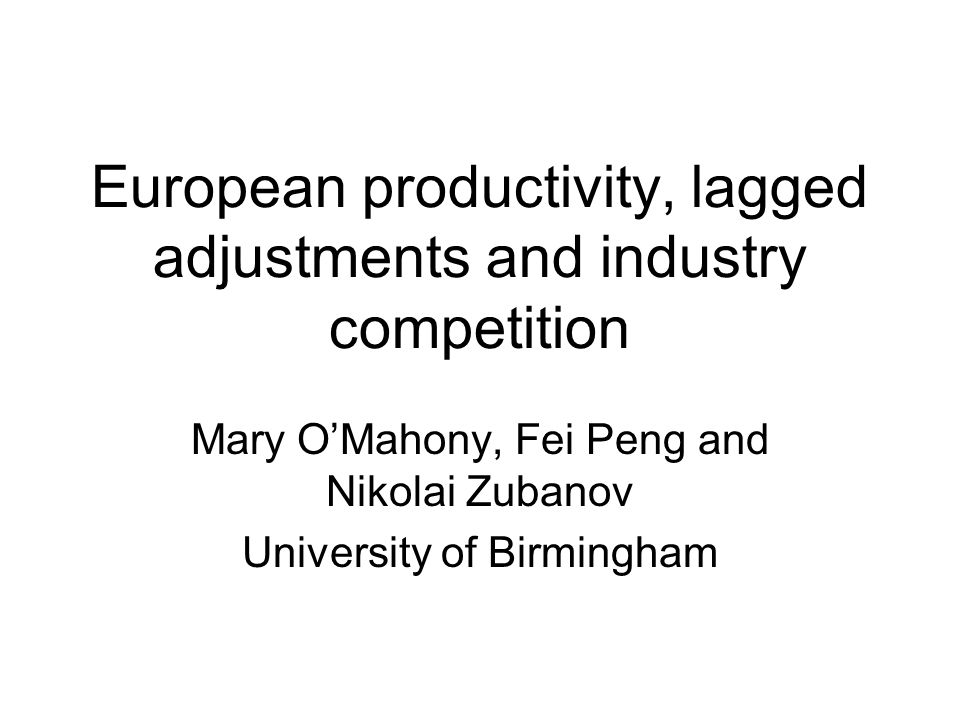 European productivity, lagged adjustments and industry competition Mary OMahony, Fei Peng and Nikolai Zubanov University of Birmingham