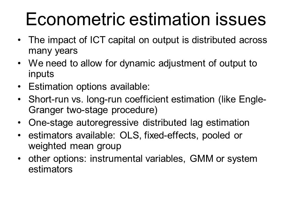 Econometric estimation issues The impact of ICT capital on output is distributed across many years We need to allow for dynamic adjustment of output to inputs Estimation options available: Short-run vs.