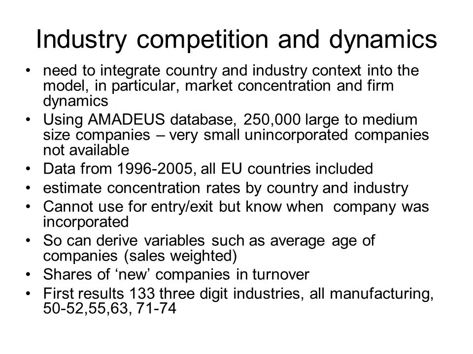 Industry competition and dynamics need to integrate country and industry context into the model, in particular, market concentration and firm dynamics Using AMADEUS database, 250,000 large to medium size companies – very small unincorporated companies not available Data from 1996-2005, all EU countries included estimate concentration rates by country and industry Cannot use for entry/exit but know when company was incorporated So can derive variables such as average age of companies (sales weighted) Shares of new companies in turnover First results 133 three digit industries, all manufacturing, 50-52,55,63, 71-74