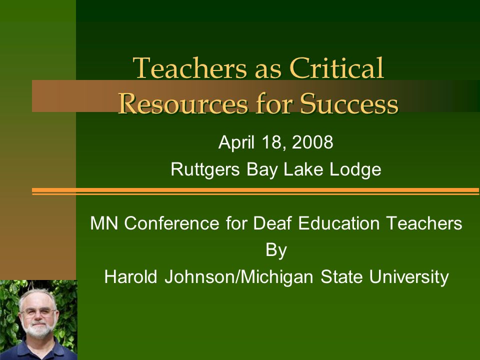 Teachers as Critical Resources for Success April 18, 2008 Ruttgers Bay Lake Lodge MN Conference for Deaf Education Teachers By Harold Johnson/Michigan State University