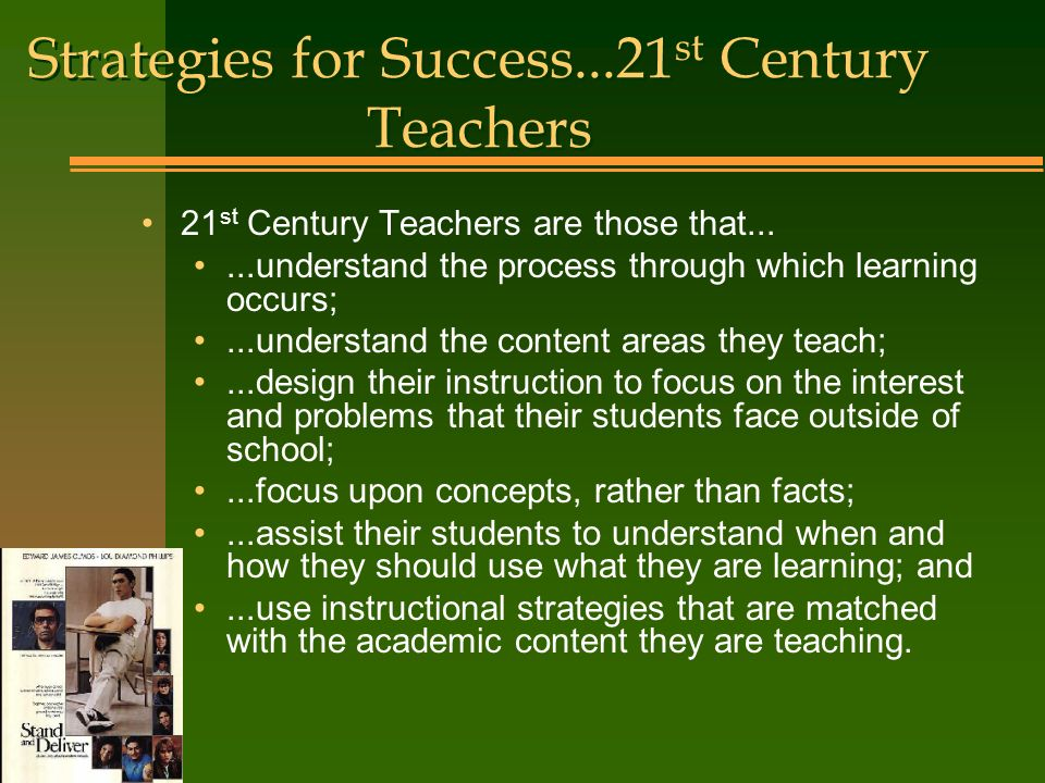 Strategies for Success...21 st Century Teachers 21 st Century Teachers are those that......understand the process through which learning occurs;...understand the content areas they teach;...design their instruction to focus on the interest and problems that their students face outside of school;...focus upon concepts, rather than facts;...assist their students to understand when and how they should use what they are learning; and...use instructional strategies that are matched with the academic content they are teaching.